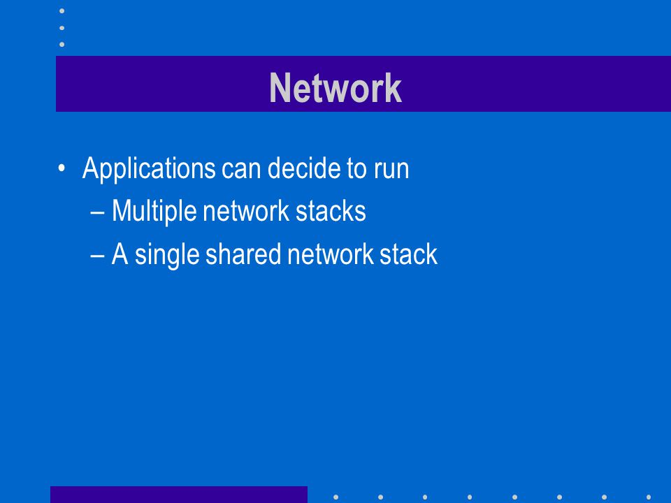 Network Applications can decide to run –Multiple network stacks –A single shared network stack