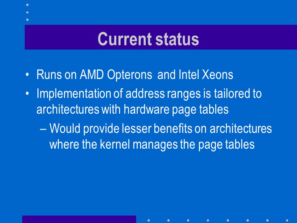 Current status Runs on AMD Opterons and Intel Xeons Implementation of address ranges is tailored to architectures with hardware page tables –Would pro