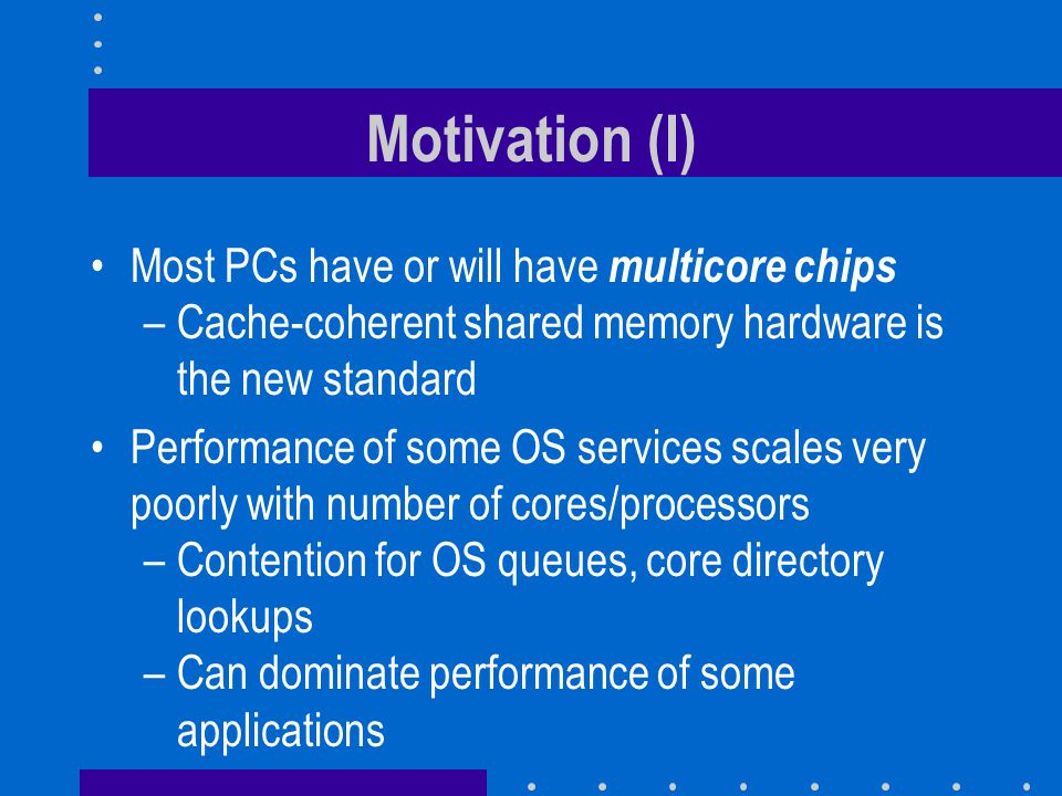 Motivation (I) Most PCs have or will have multicore chips –Cache-coherent shared memory hardware is the new standard Performance of some OS services s