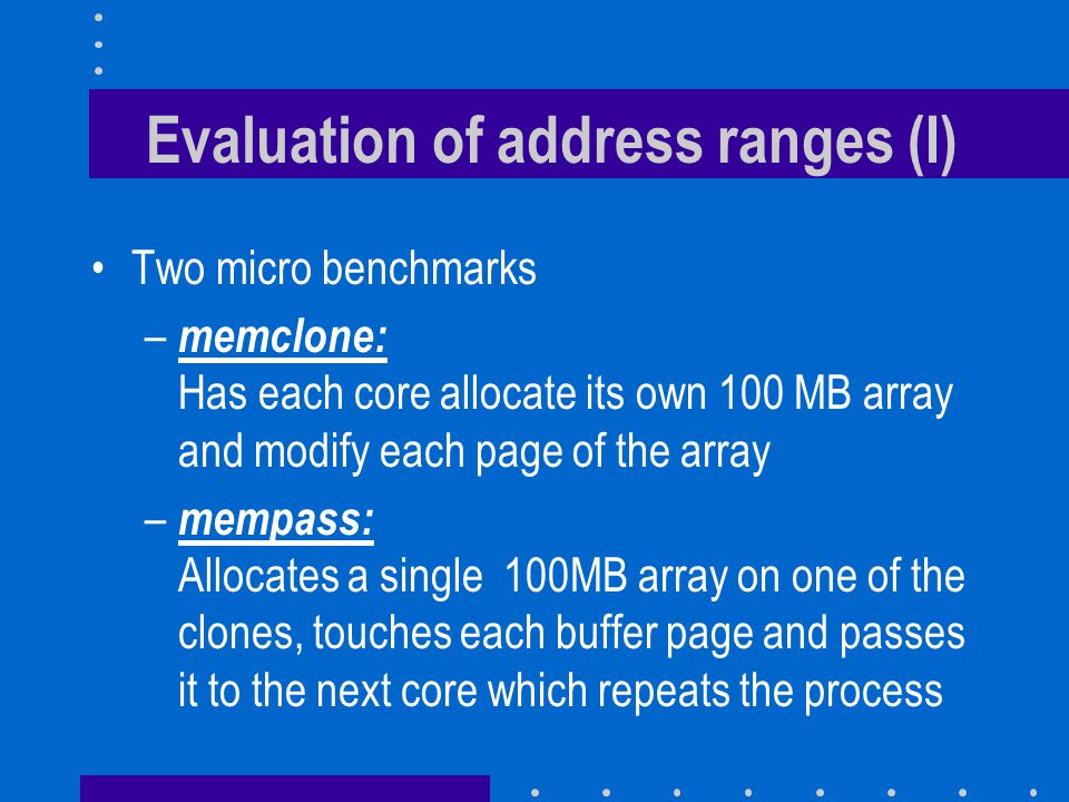 Evaluation of address ranges (I) Two micro benchmarks – memclone: Has each core allocate its own 100 MB array and modify each page of the array – memp