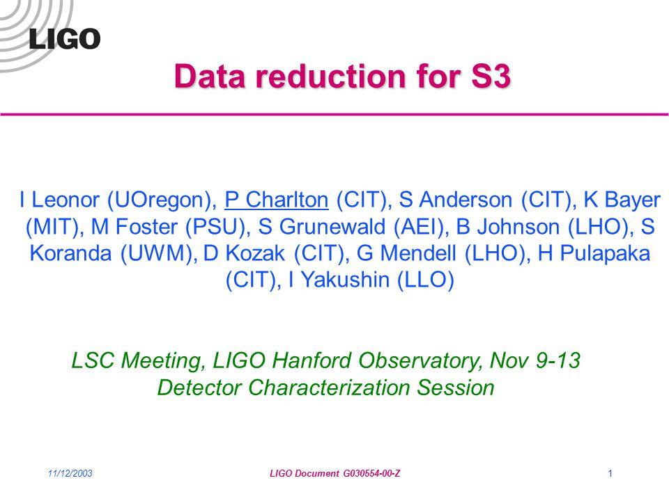 11/12/2003LIGO Document G030554-00-Z1 Data reduction for S3 I Leonor (UOregon), P Charlton (CIT), S Anderson (CIT), K Bayer (MIT), M Foster (PSU), S Grunewald (AEI), B Johnson (LHO), S Koranda (UWM), D Kozak (CIT), G Mendell (LHO), H Pulapaka (CIT), I Yakushin (LLO) LSC Meeting, LIGO Hanford Observatory, Nov 9-13 Detector Characterization Session