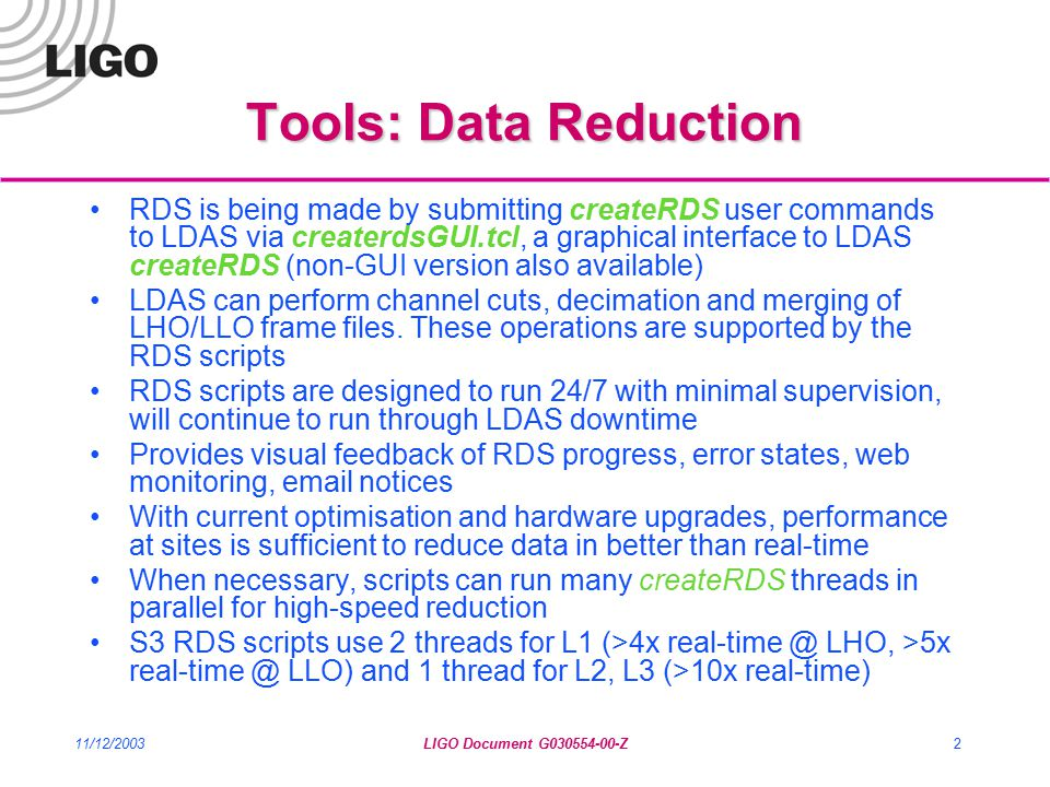 11/12/2003LIGO Document G030554-00-Z2 Tools: Data Reduction RDS is being made by submitting createRDS user commands to LDAS via createrdsGUI.tcl, a graphical interface to LDAS createRDS (non-GUI version also available) LDAS can perform channel cuts, decimation and merging of LHO/LLO frame files.