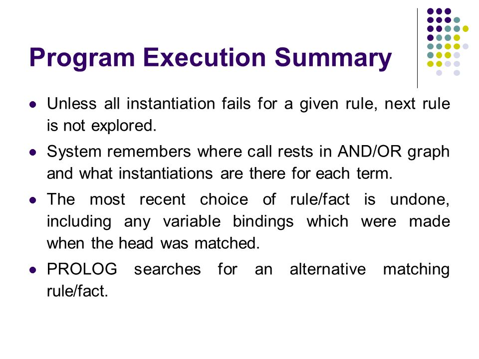 Program Execution Summary Unless all instantiation fails for a given rule, next rule is not explored.