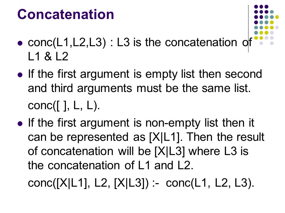 Concatenation conc(L1,L2,L3) : L3 is the concatenation of L1 & L2 If the first argument is empty list then second and third arguments must be the same list.