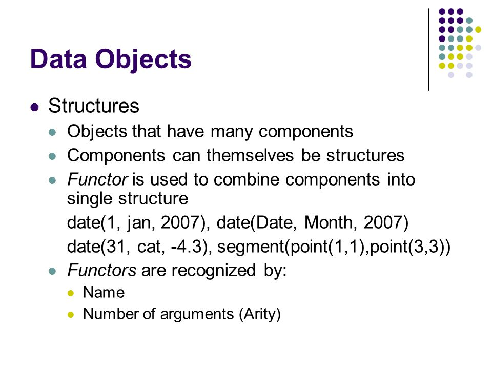 Data Objects Predicate A predicate consists of a head and a number of arguments Is a function which returns true/false For example: father(sam, pat).