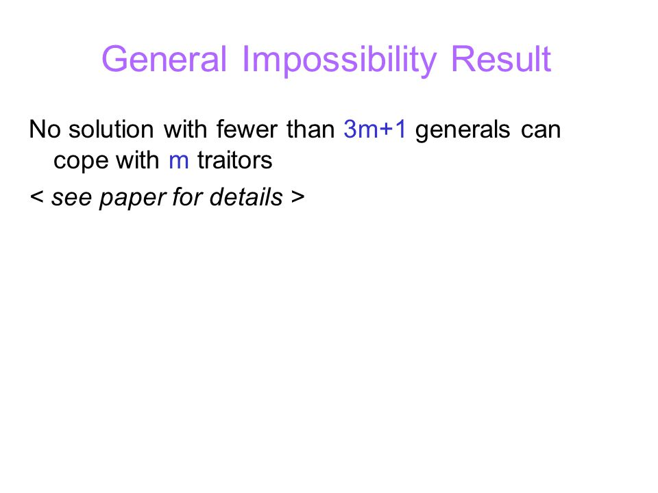 General Impossibility Result No solution with fewer than 3m+1 generals can cope with m traitors