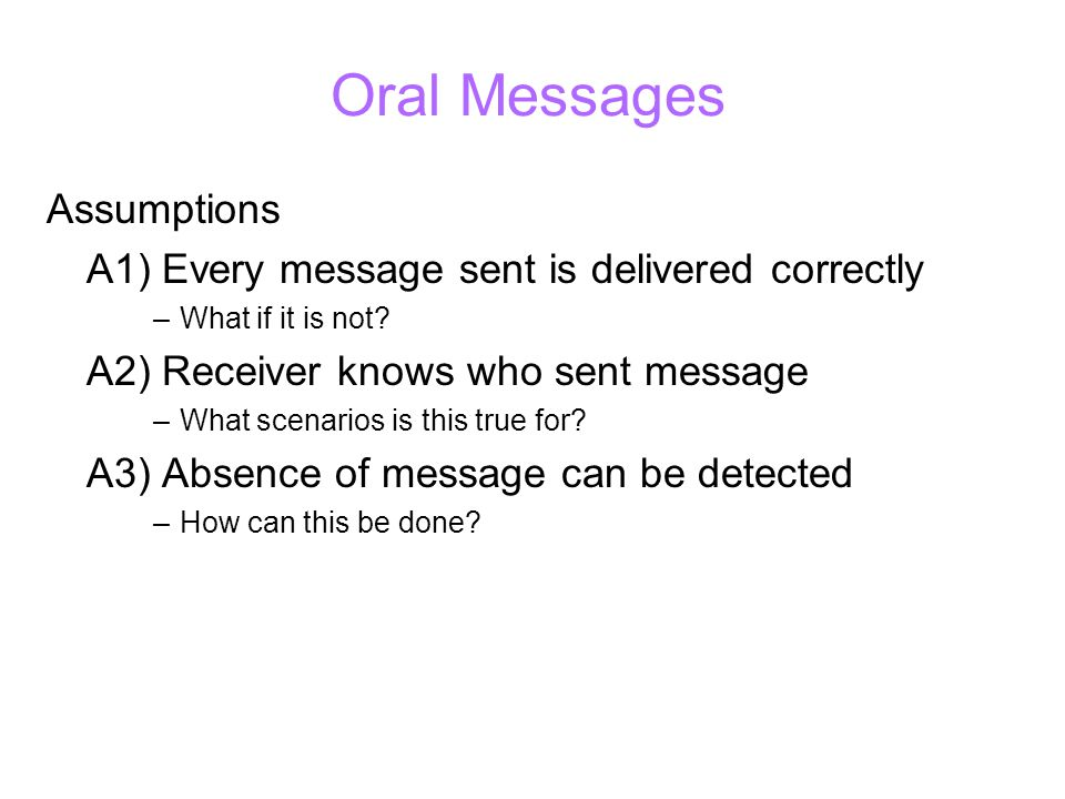 Oral Messages Assumptions A1) Every message sent is delivered correctly –What if it is not.