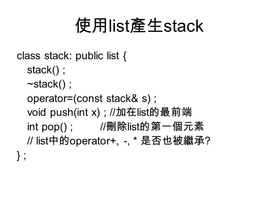 使用 list 產生 stack class stack: public list { stack() ; ~stack() ; operator=(const stack& s) ; void push(int x) ; // 加在 list 的最前端 int pop() ;// 刪除 list 的第一個元素 // list 中的 operator+, -, * 是否也被繼承 .