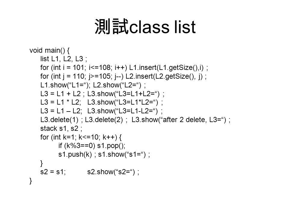 測試 class list void main() { list L1, L2, L3 ; for (int i = 101; i<=108; i++) L1.insert(L1.getSize(),i) ; for (int j = 110; j>=105; j--) L2.insert(L2.getSize(), j) ; L1.show( L1= ); L2.show( L2= ) ; L3 = L1 + L2 ;L3.show( L3=L1+L2= ) ; L3 = L1 * L2;L3.show( L3=L1*L2= ) ; L3 = L1 – L2;L3.show( L3=L1-L2= ) ; L3.delete(1) ; L3.delete(2) ; L3.show( after 2 delete, L3= ) ; stack s1, s2 ; for (int k=1; k<=10; k++) { if (k%3==0) s1.pop(); s1.push(k) ; s1.show( s1= ) ; } s2 = s1;s2.show( s2= ) ; }