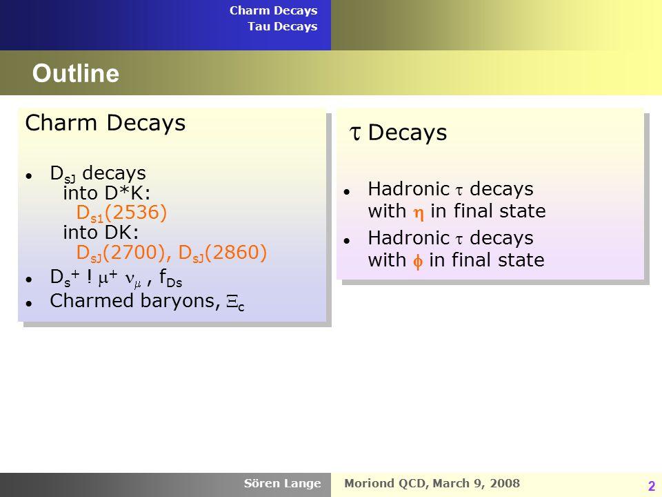 Moriond QCD, March 9, 2008 Charm Decays Tau Decays Sören Lange 2 Outline Charm Decays ● D sJ decays into D*K: D s1 (2536) into DK: D sJ (2700), D sJ (2860) ● D s + .