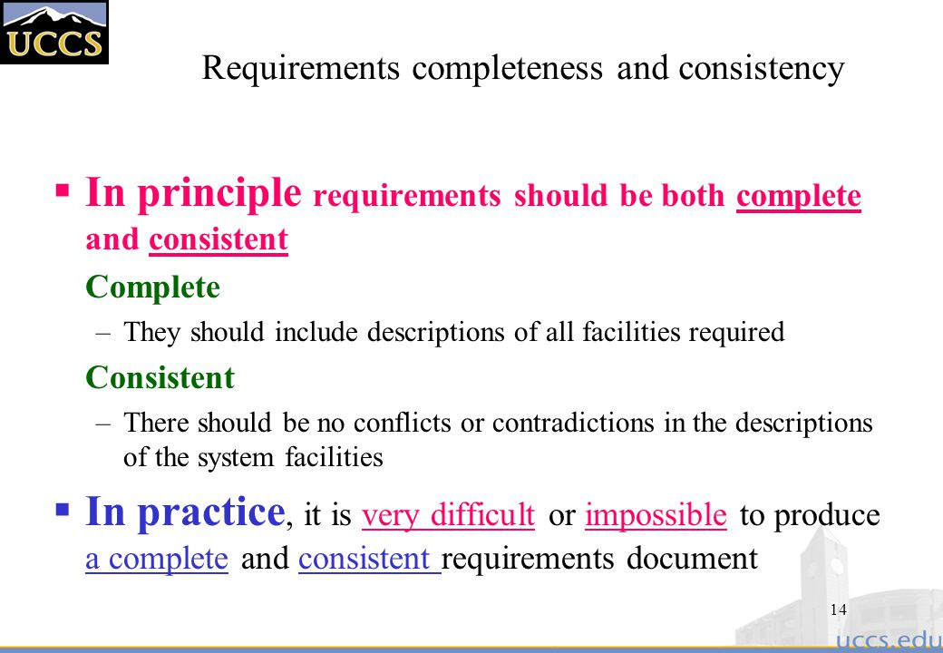 14 Requirements completeness and consistency  In principle requirements should be both complete and consistent Complete –They should include descriptions of all facilities required Consistent –There should be no conflicts or contradictions in the descriptions of the system facilities  In practice, it is very difficult or impossible to produce a complete and consistent requirements document