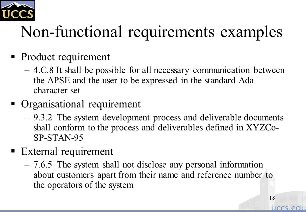 18 Non-functional requirements examples  Product requirement –4.C.8 It shall be possible for all necessary communication between the APSE and the user to be expressed in the standard Ada character set  Organisational requirement –9.3.2 The system development process and deliverable documents shall conform to the process and deliverables defined in XYZCo- SP-STAN-95  External requirement –7.6.5 The system shall not disclose any personal information about customers apart from their name and reference number to the operators of the system