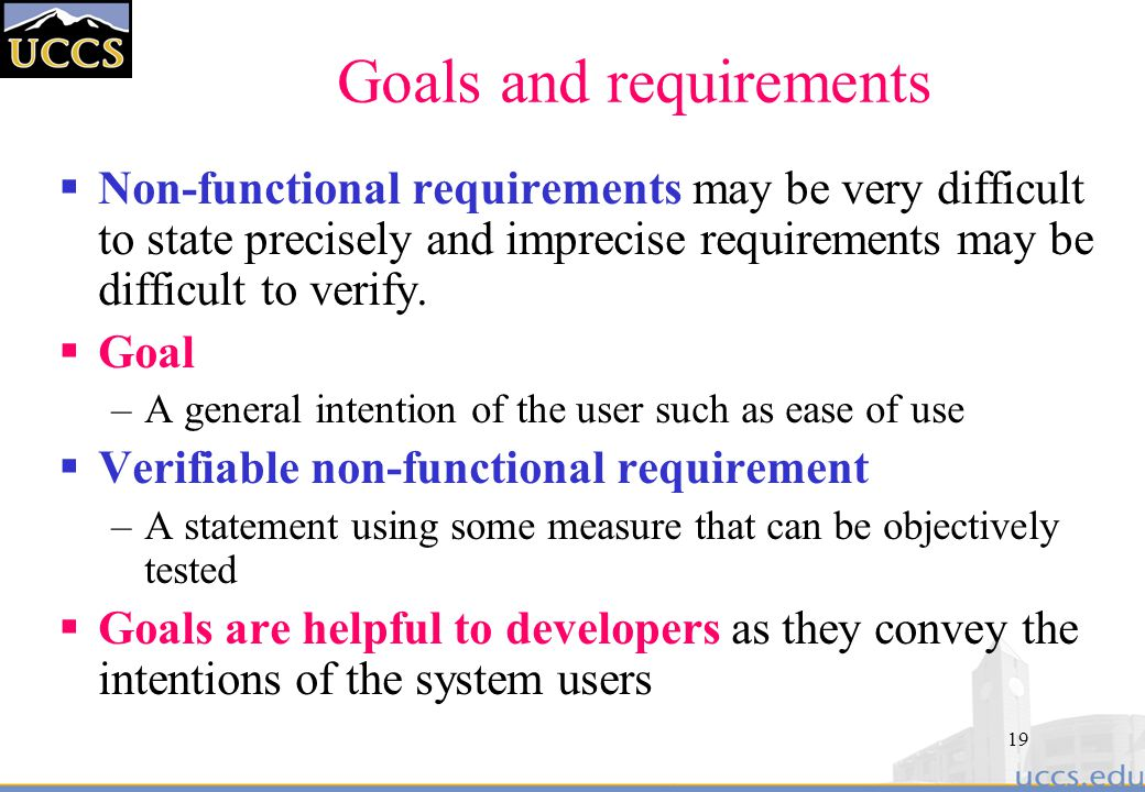 19 Goals and requirements  Non-functional requirements may be very difficult to state precisely and imprecise requirements may be difficult to verify.