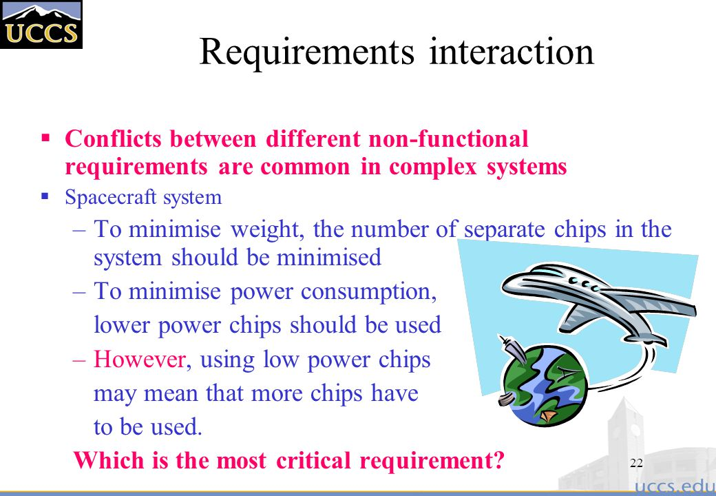 22 Requirements interaction  Conflicts between different non-functional requirements are common in complex systems  Spacecraft system –To minimise weight, the number of separate chips in the system should be minimised –To minimise power consumption, lower power chips should be used –However, using low power chips may mean that more chips have to be used.