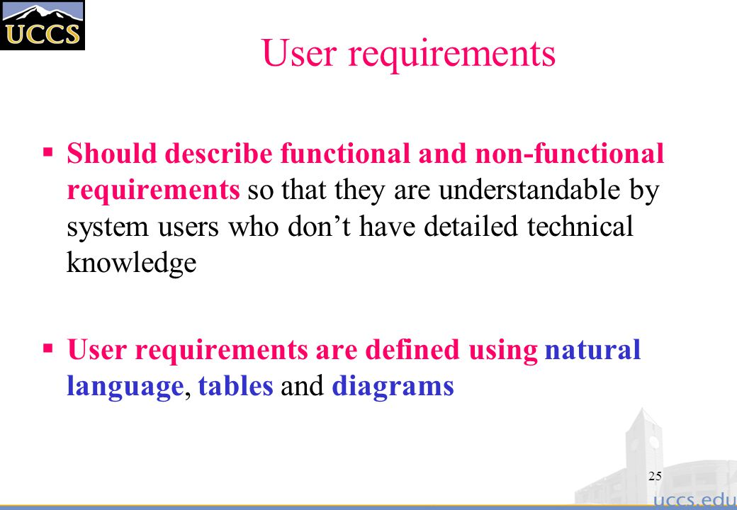 25 User requirements  Should describe functional and non-functional requirements so that they are understandable by system users who don't have detailed technical knowledge  User requirements are defined using natural language, tables and diagrams