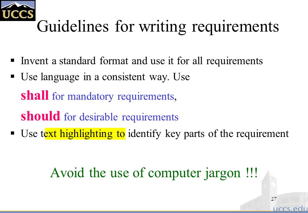 27 Guidelines for writing requirements  Invent a standard format and use it for all requirements  Use language in a consistent way.