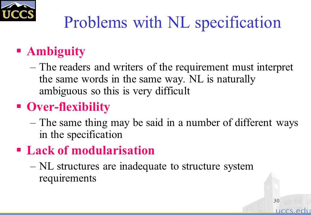 30 Problems with NL specification  Ambiguity –The readers and writers of the requirement must interpret the same words in the same way.