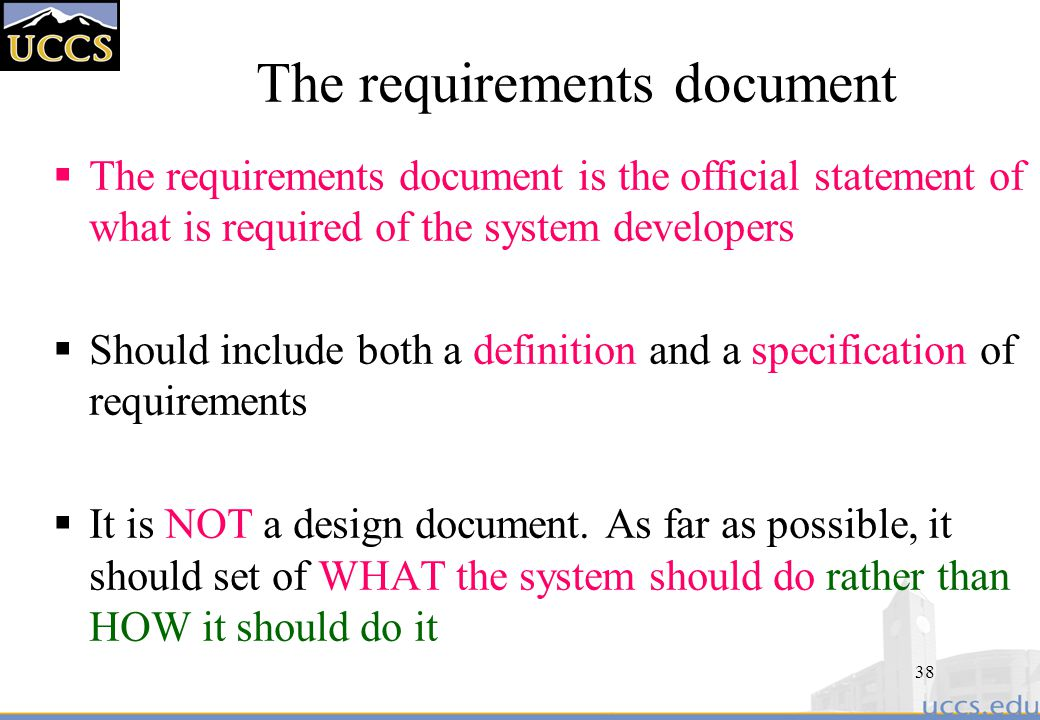 38 The requirements document  The requirements document is the official statement of what is required of the system developers  Should include both a definition and a specification of requirements  It is NOT a design document.