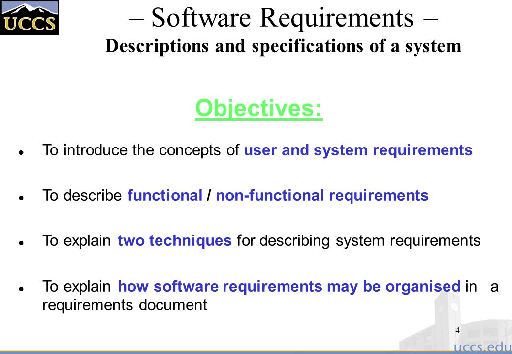 4 – Software Requirements – Descriptions and specifications of a system Objectives: l To introduce the concepts of user and system requirements l To describe functional / non-functional requirements l To explain two techniques for describing system requirements l To explain how software requirements may be organised in a requirements document