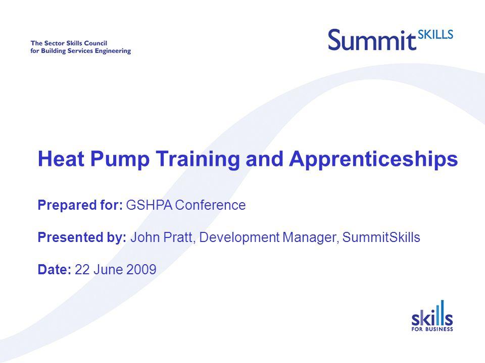 Heat Pump Training and Apprenticeships Prepared for: GSHPA Conference Presented by: John Pratt, Development Manager, SummitSkills Date: 22 June 2009
