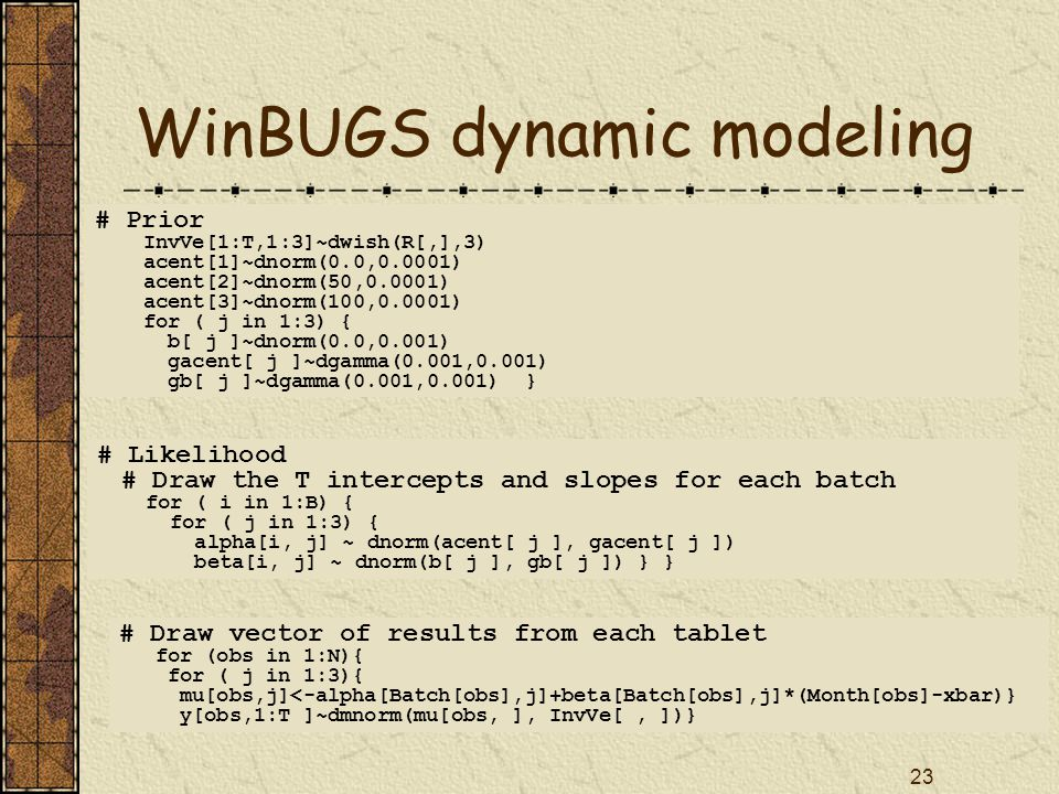 23 WinBUGS dynamic modeling # Prior InvVe[1:T,1:3]~dwish(R[,],3) acent[1]~dnorm(0.0,0.0001) acent[2]~dnorm(50,0.0001) acent[3]~dnorm(100,0.0001) for ( j in 1:3) { b[ j ]~dnorm(0.0,0.001) gacent[ j ]~dgamma(0.001,0.001) gb[ j ]~dgamma(0.001,0.001) } # Likelihood # Draw the T intercepts and slopes for each batch for ( i in 1:B) { for ( j in 1:3) { alpha[i, j] ~ dnorm(acent[ j ], gacent[ j ]) beta[i, j] ~ dnorm(b[ j ], gb[ j ]) } } # Draw vector of results from each tablet for (obs in 1:N){ for ( j in 1:3){ mu[obs,j]<-alpha[Batch[obs],j]+beta[Batch[obs],j]*(Month[obs]-xbar)} y[obs,1:T ]~dmnorm(mu[obs, ], InvVe[, ])}