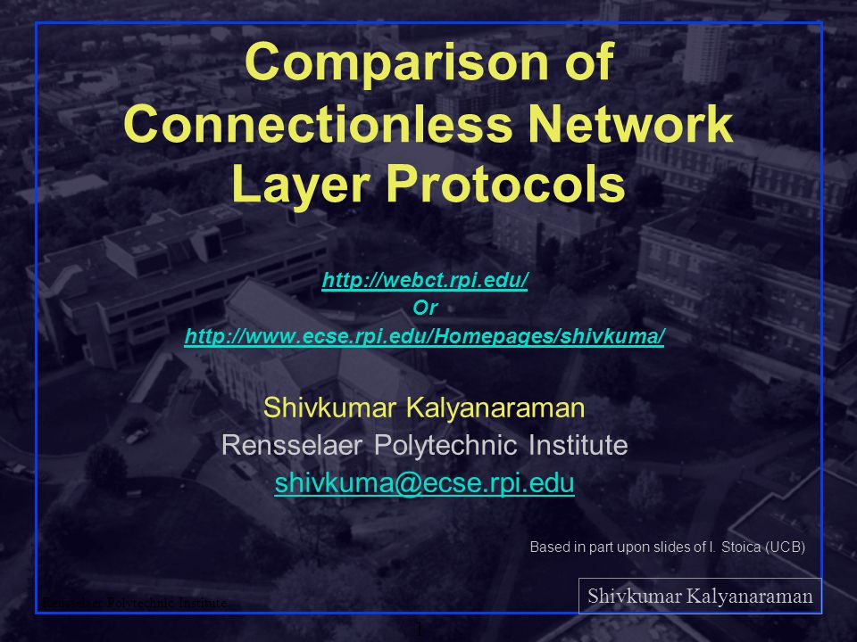 Shivkumar Kalyanaraman Rensselaer Polytechnic Institute 1 Comparison of Connectionless Network Layer Protocols   Or   Shivkumar Kalyanaraman Rensselaer Polytechnic Institute Based in part upon slides of I.