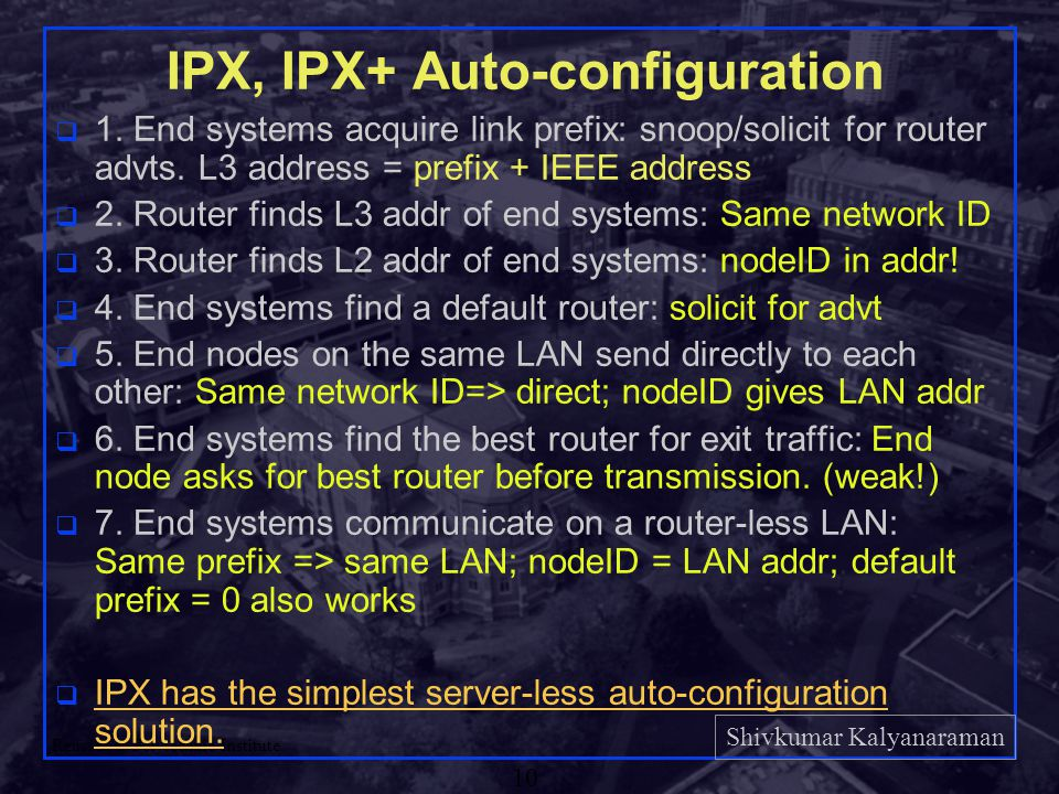 Shivkumar Kalyanaraman Rensselaer Polytechnic Institute 10 IPX, IPX+ Auto-configuration q 1. End systems acquire link prefix: snoop/solicit for router