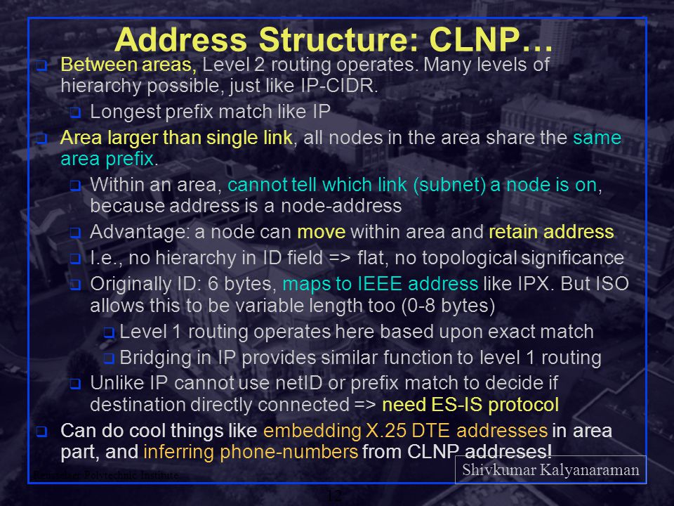 Shivkumar Kalyanaraman Rensselaer Polytechnic Institute 12 Address Structure: CLNP… q Between areas, Level 2 routing operates.