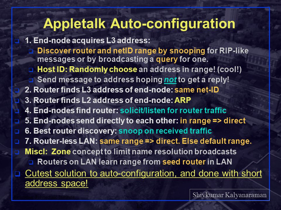 Shivkumar Kalyanaraman Rensselaer Polytechnic Institute 15 Appletalk Auto-configuration q 1. End-node acquires L3 address: q Discover router and netID