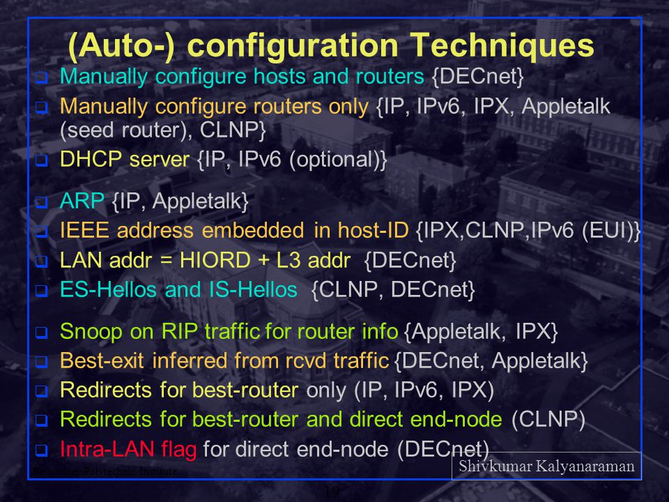 Shivkumar Kalyanaraman Rensselaer Polytechnic Institute 19 (Auto-) configuration Techniques q Manually configure hosts and routers {DECnet} q Manually configure routers only {IP, IPv6, IPX, Appletalk (seed router), CLNP} q DHCP server {IP, IPv6 (optional)} q ARP {IP, Appletalk} q IEEE address embedded in host-ID {IPX,CLNP,IPv6 (EUI)} q LAN addr = HIORD + L3 addr {DECnet} q ES-Hellos and IS-Hellos {CLNP, DECnet} q Snoop on RIP traffic for router info {Appletalk, IPX} q Best-exit inferred from rcvd traffic {DECnet, Appletalk} q Redirects for best-router only (IP, IPv6, IPX) q Redirects for best-router and direct end-node (CLNP) q Intra-LAN flag for direct end-node (DECnet)