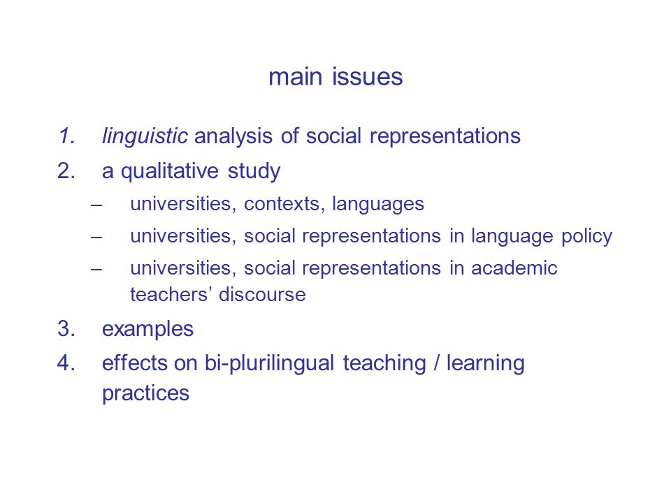 main issues 1.linguistic analysis of social representations 2.a qualitative study –universities, contexts, languages –universities, social representations in language policy –universities, social representations in academic teachers' discourse 3.examples 4.effects on bi-plurilingual teaching / learning practices