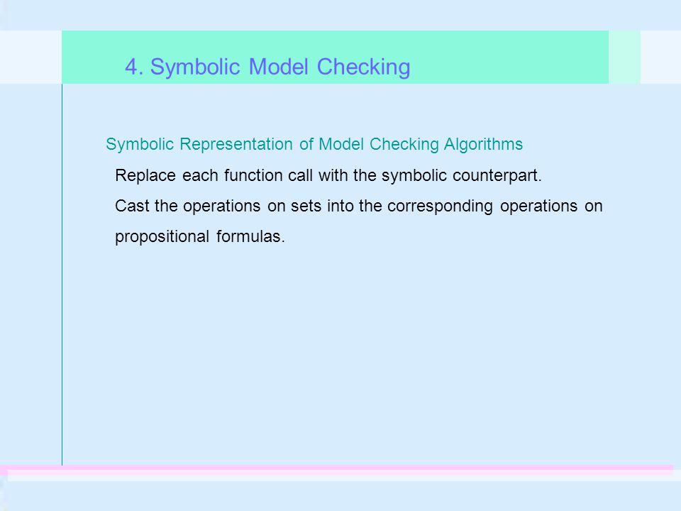 Symbolic Representation of Model Checking Algorithms Replace each function call with the symbolic counterpart. Cast the operations on sets into the co