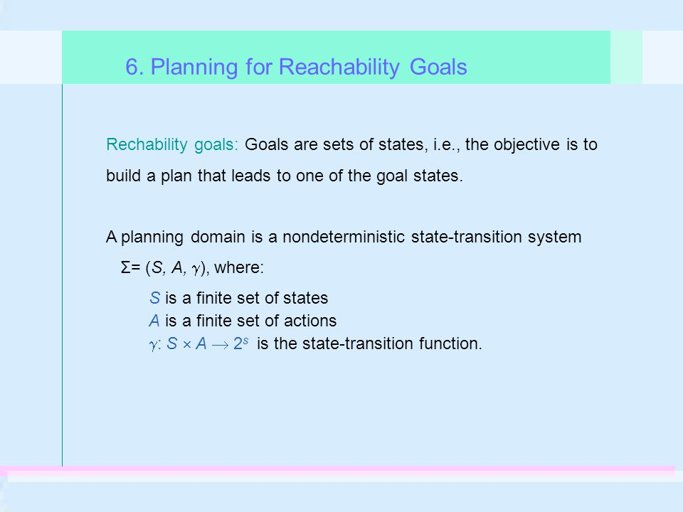 Rechability goals: Goals are sets of states, i.e., the objective is to build a plan that leads to one of the goal states. A planning domain is a nonde