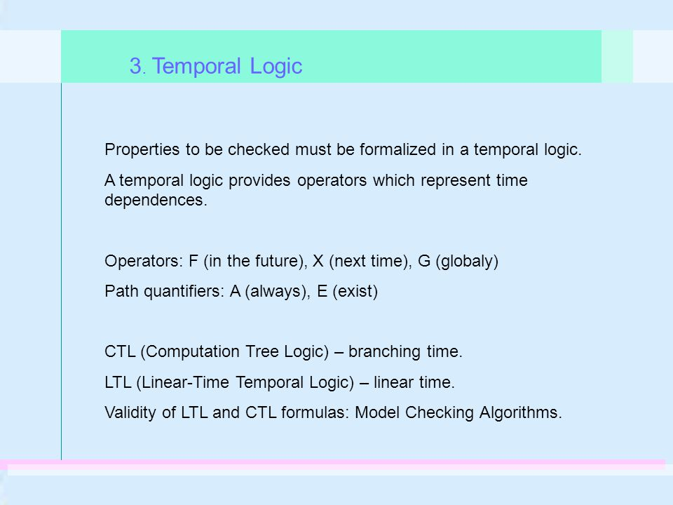 Properties to be checked must be formalized in a temporal logic. A temporal logic provides operators which represent time dependences. Operators: F (i