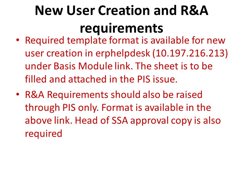 New User Creation and R&A requirements Required template format is available for new user creation in erphelpdesk (10.197.216.213) under Basis Module link.