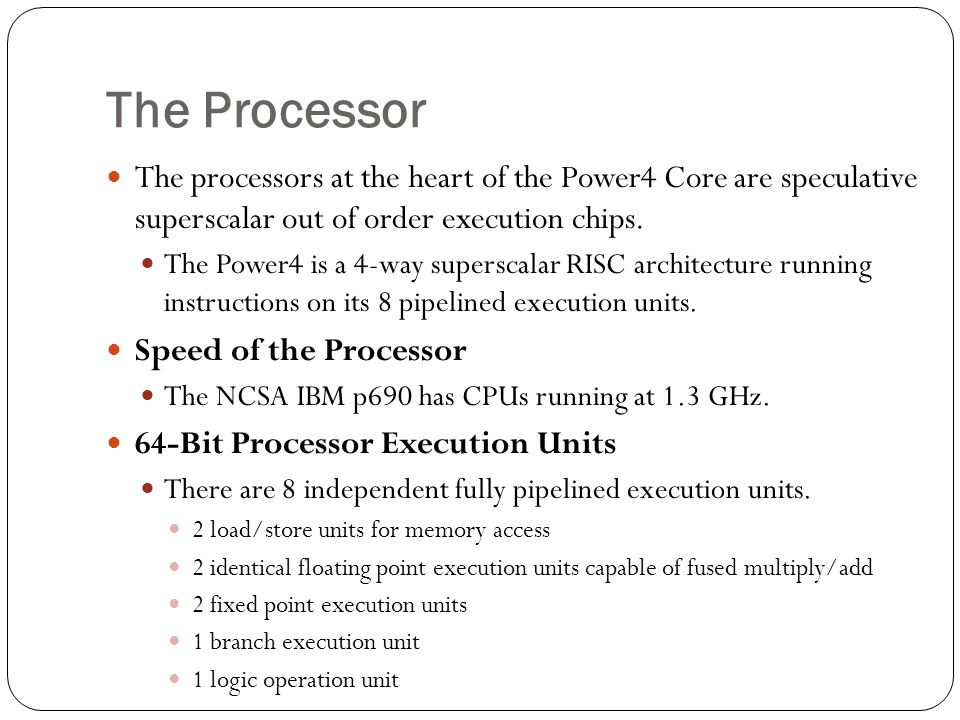 The Processor The processors at the heart of the Power4 Core are speculative superscalar out of order execution chips.