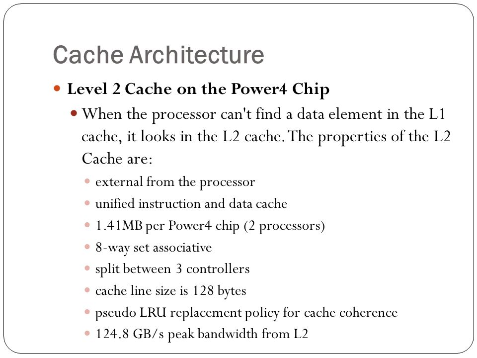 Cache Architecture Level 2 Cache on the Power4 Chip When the processor can t find a data element in the L1 cache, it looks in the L2 cache.