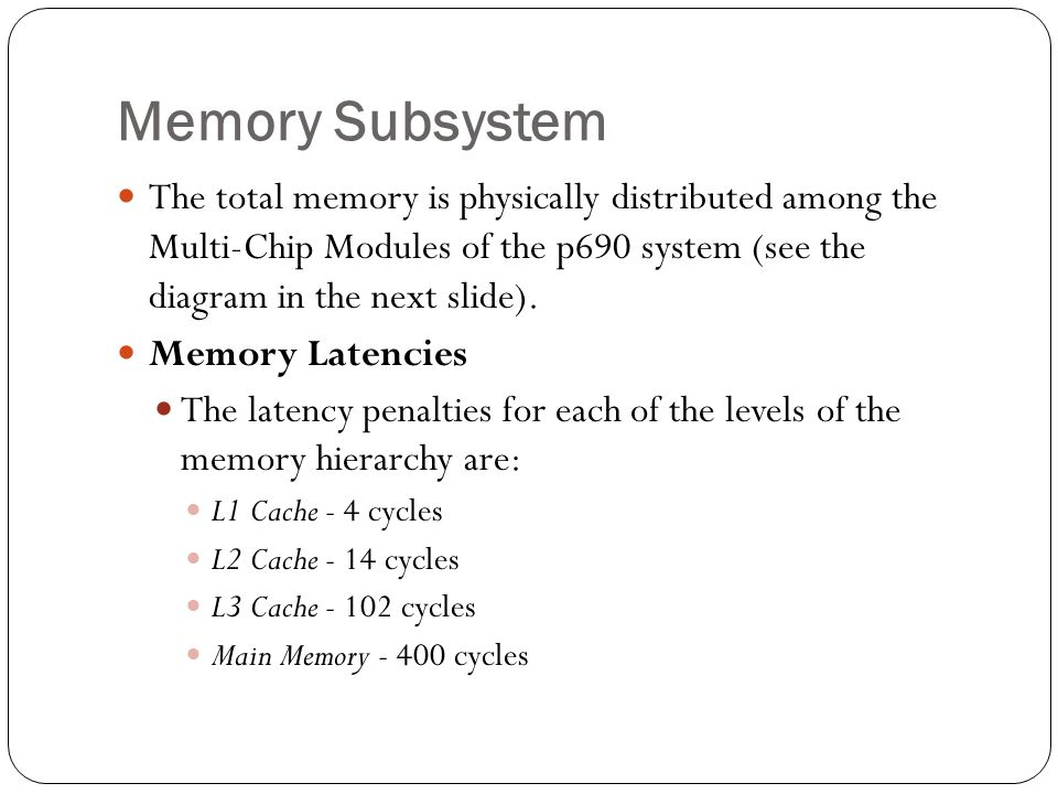 Memory Subsystem The total memory is physically distributed among the Multi-Chip Modules of the p690 system (see the diagram in the next slide).