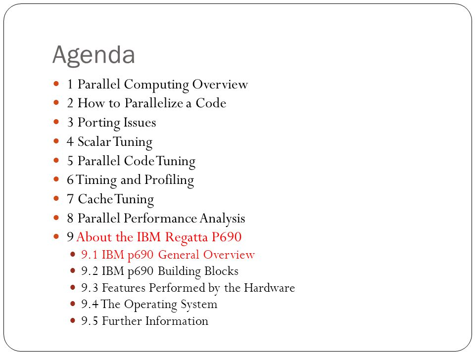 Agenda 1 Parallel Computing Overview 2 How to Parallelize a Code 3 Porting Issues 4 Scalar Tuning 5 Parallel Code Tuning 6 Timing and Profiling 7 Cache Tuning 8 Parallel Performance Analysis 9 About the IBM Regatta P690 9.1 IBM p690 General Overview 9.2 IBM p690 Building Blocks 9.3 Features Performed by the Hardware 9.4 The Operating System 9.5 Further Information