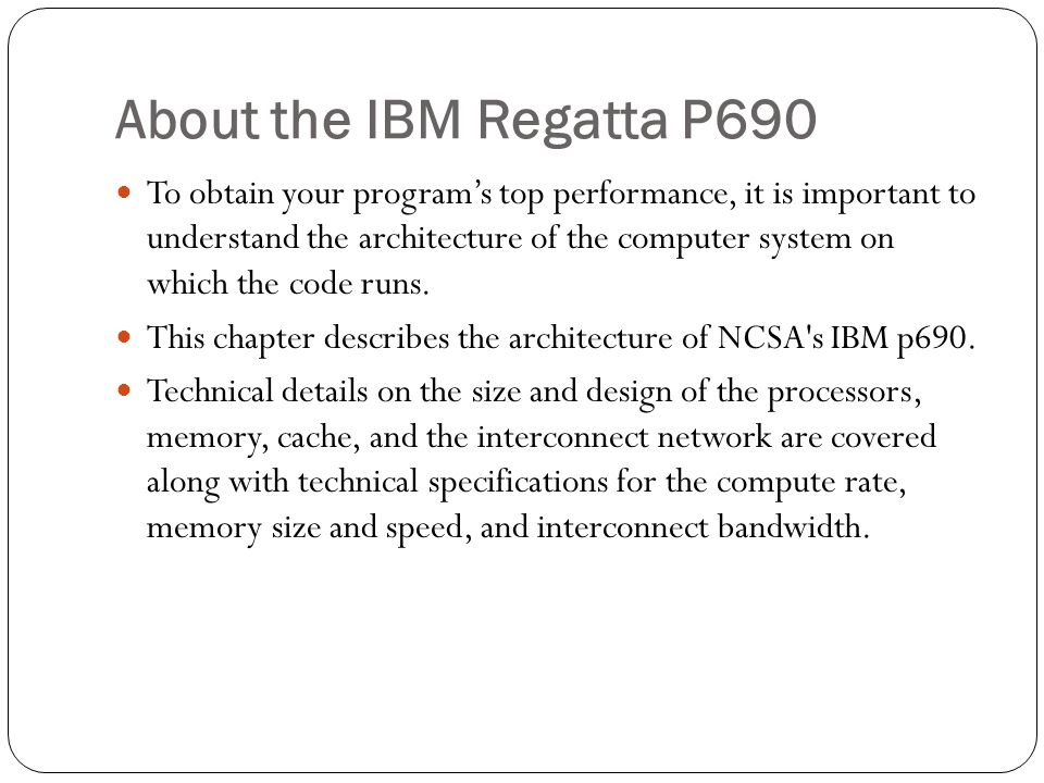 About the IBM Regatta P690 To obtain your program's top performance, it is important to understand the architecture of the computer system on which the code runs.