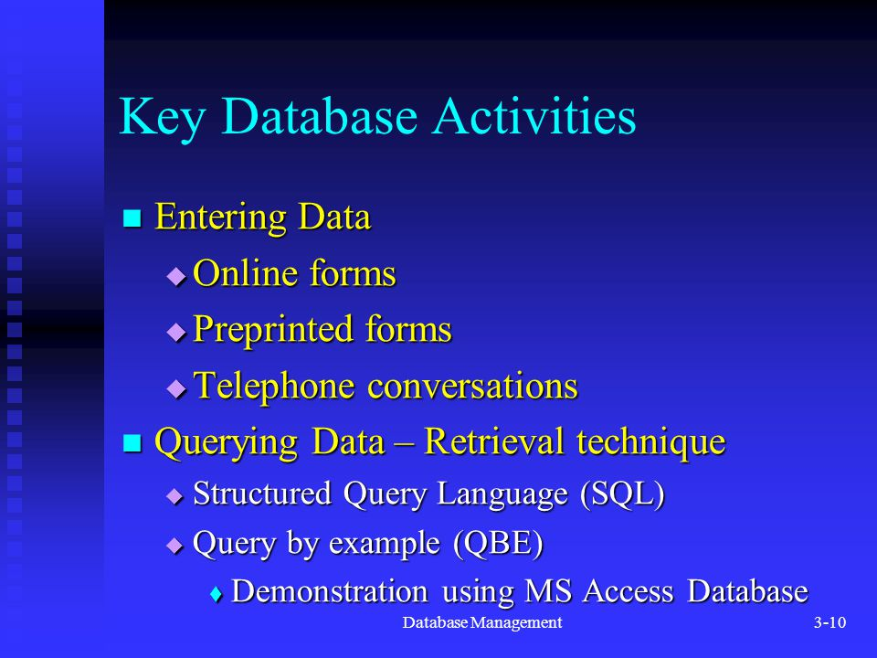Database Management3-10 Key Database Activities Entering Data Entering Data  Online forms  Preprinted forms  Telephone conversations Querying Data – Retrieval technique Querying Data – Retrieval technique  Structured Query Language (SQL)  Query by example (QBE)  Demonstration using MS Access Database