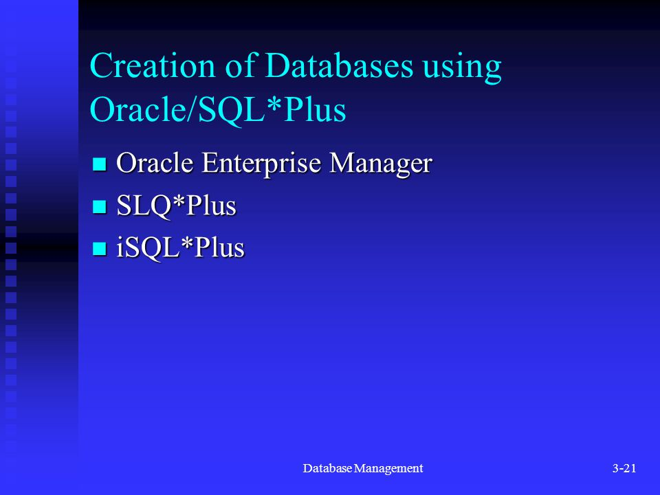 Database Management3-21 Creation of Databases using Oracle/SQL*Plus Oracle Enterprise Manager Oracle Enterprise Manager SLQ*Plus SLQ*Plus iSQL*Plus iSQL*Plus