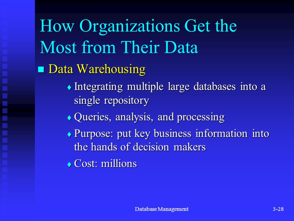 Database Management3-28 How Organizations Get the Most from Their Data Data Warehousing Data Warehousing  Integrating multiple large databases into a single repository  Queries, analysis, and processing  Purpose: put key business information into the hands of decision makers  Cost: millions
