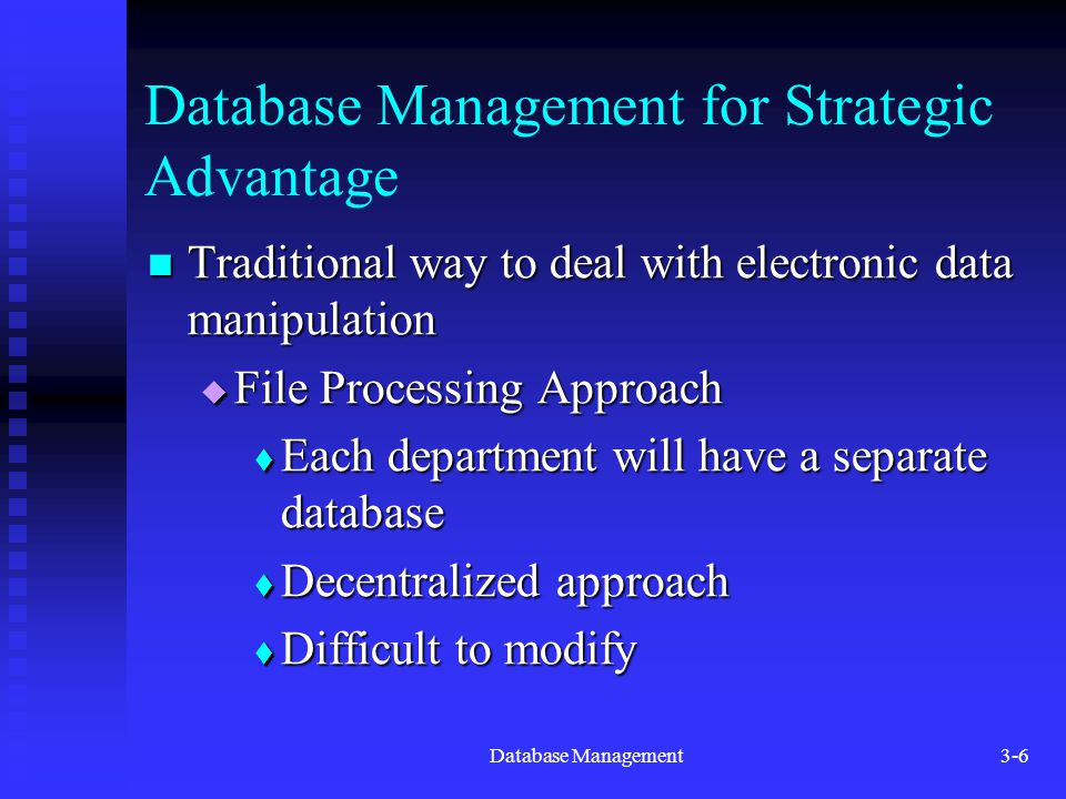 Database Management3-6 Database Management for Strategic Advantage Traditional way to deal with electronic data manipulation Traditional way to deal with electronic data manipulation  File Processing Approach  Each department will have a separate database  Decentralized approach  Difficult to modify