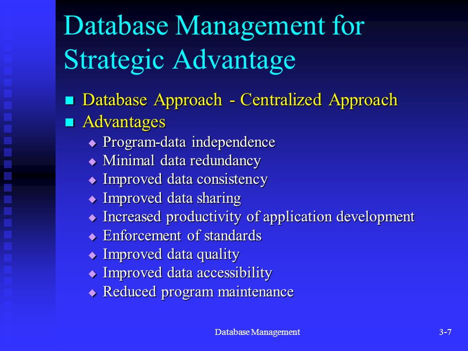 Database Management3-7 Database Management for Strategic Advantage Database Approach - Centralized Approach Database Approach - Centralized Approach Advantages Advantages  Program-data independence  Minimal data redundancy  Improved data consistency  Improved data sharing  Increased productivity of application development  Enforcement of standards  Improved data quality  Improved data accessibility  Reduced program maintenance