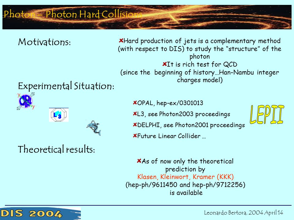OPAL, hep-ex/0301013 L3, see Photon2003 proceedings DELPHI, see Photon2001 proceedings Future Linear Collider … Theoretical results: Photon – Photon Hard Collisions Motivations: Hard production of jets is a complementary method (with respect to DIS) to study the structure of the photon It is rich test for QCD (since the beginning of history…Han-Nambu integer charges model) Experimental Situation: As of now only the theoretical prediction by Klasen, Kleinwort, Kramer (KKK) (hep-ph/9611450 and hep-ph/9712256) is available Situation Leonardo Bertora, 2004 April 14