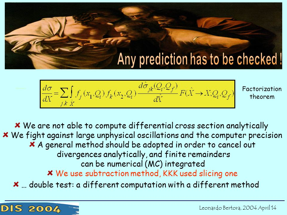 We are not able to compute differential cross section analytically We fight against large unphysical oscillations and the computer precision A general method should be adopted in order to cancel out divergences analytically, and finite remainders can be numerical (MC) integrated We use subtraction method, KKK used slicing one … double test: a different computation with a different method Factorization theorem Motivations Leonardo Bertora, 2004 April 14