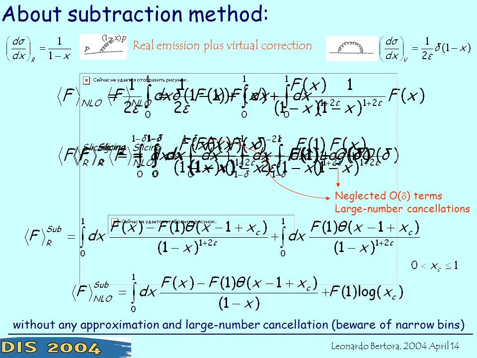 About subtraction method: Neglected O(  ) terms Large-number cancellations without any approximation and large-number cancellation (beware of narrow bins) Real emission plus virtual correction Leonardo Bertora, 2004 April 14