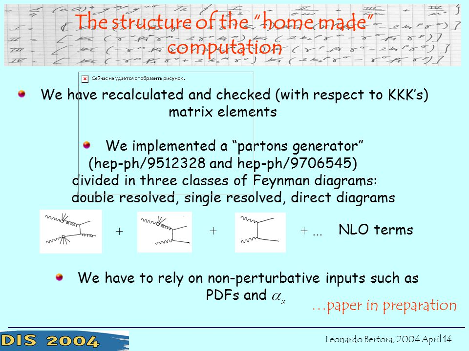 We have recalculated and checked (with respect to KKK's) matrix elements We implemented a partons generator (hep-ph/ and hep-ph/ ) divided in three classes of Feynman diagrams: double resolved, single resolved, direct diagrams …paper in preparation The structure of the home made computation We have to rely on non-perturbative inputs such as PDFs and + ++ … NLO terms Leonardo Bertora, 2004 April 14
