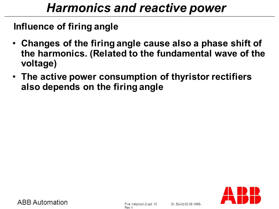 Harmonics and reactive power ABB Automation File: netzrück-2.ppt 10Dr. Eulitz 02.06.1999- Rev 1 Influence of firing angle Changes of the firing angle